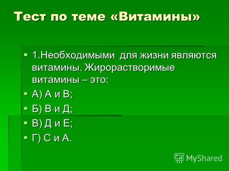 Тест по теме «Витамины» 1.Необходимыми для жизни являются витамины. Жирорастворимые витамины – это: 1.Необходимыми для жизни являются витамины. Жирорастворимые витамины – это: А) А и В; А) А и В; Б) В и Д; Б) В и Д; В) Д и Е; В) Д и Е; Г) С и А. Г) С