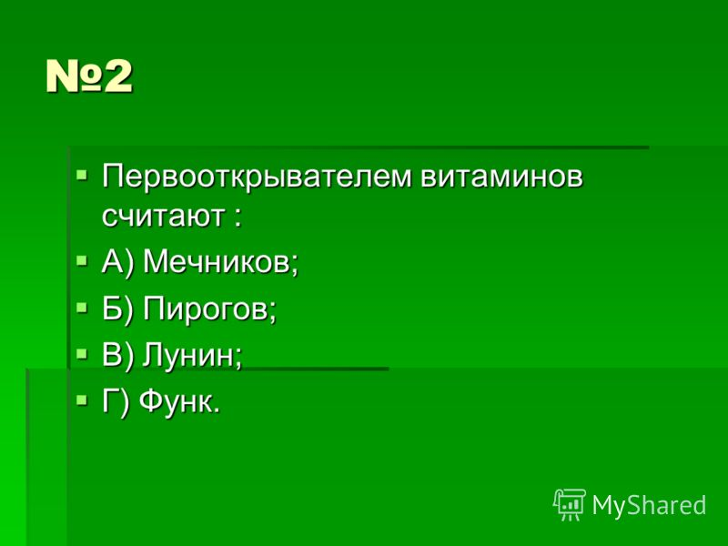 2 Первооткрывателем витаминов считают : Первооткрывателем витаминов считают : А) Мечников; А) Мечников; Б) Пирогов; Б) Пирогов; В) Лунин; В) Лунин; Г) Функ. Г) Функ.
