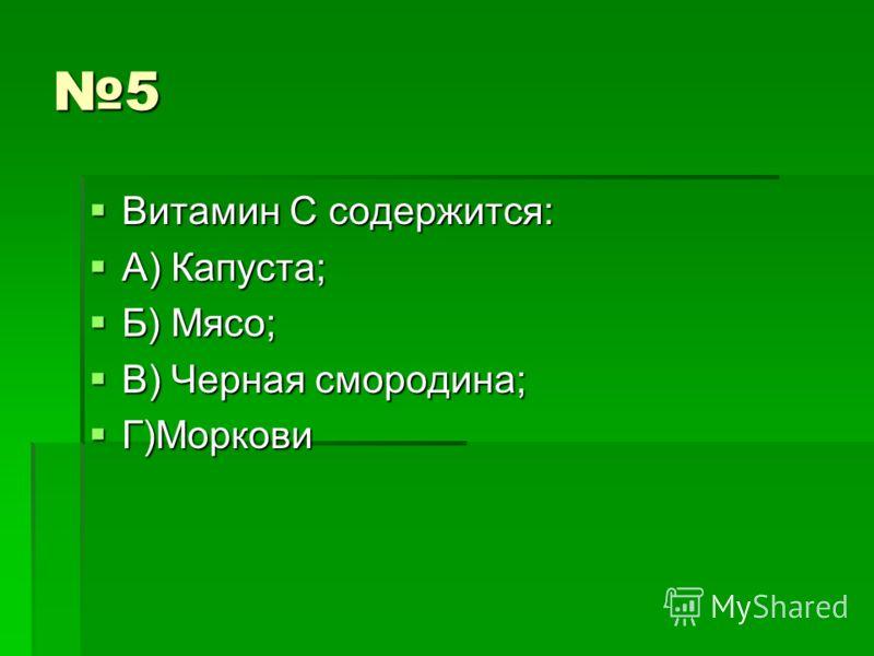 5 Витамин С содержится: Витамин С содержится: А) Капуста; А) Капуста; Б) Мясо; Б) Мясо; В) Черная смородина; В) Черная смородина; Г)Моркови Г)Моркови