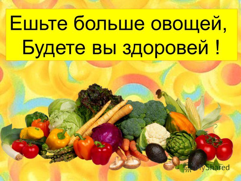 Ешьте больше овощей, Будете вы здоровей !