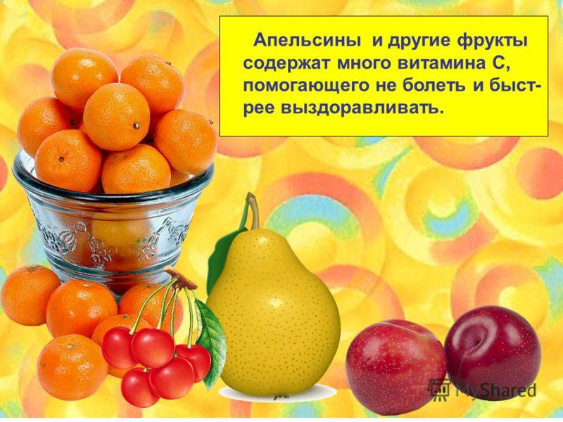Апельсины и другие фрукты содержат много витамина С, помогающего не болеть и быст- рее выздоравливать.