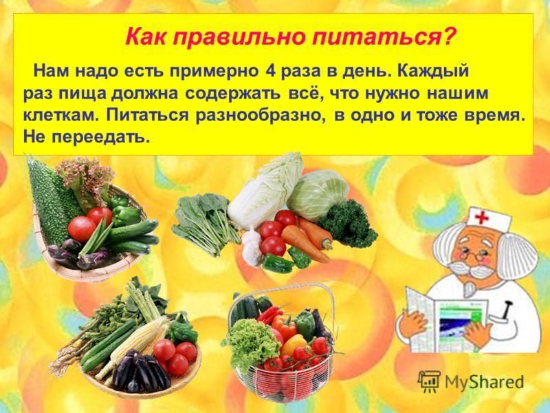 Как правильно питаться? Нам надо есть примерно 4 раза в день. Каждый раз пища должна содержать всё, что нужно нашим клеткам. Питаться разнообразно, в одно и тоже время. Не переедать.
