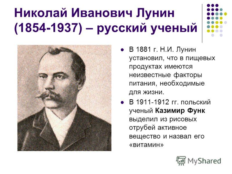 Николай Иванович Лунин (1854-1937) – русский ученый В 1881 г. Н.И. Лунин установил, что в пищевых продуктах имеются неизвестные факторы питания, необходимые для жизни. В 1911-1912 гг. польский ученый Казимир Функ выделил из рисовых отрубей активное в
