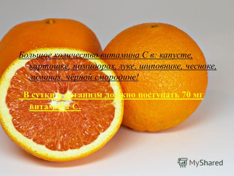 Большое количество витамина С в : капусте, картошке, помидорах, луке, шиповнике, чесноке, лимонах, чёрной смородине ! В сутки в организм должно поступать 70 мг витамина С.