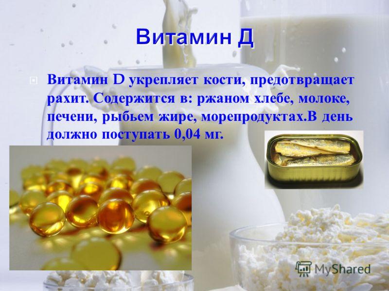 Витамин D укрепляет кости, предотвращает рахит. Содержится в : ржаном хлебе, молоке, печени, рыбьем жире, морепродуктах. В день должно поступать 0,04 мг.