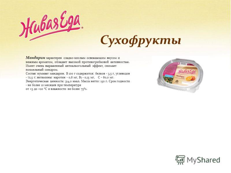 Сухофрукты Мандарин характерен сладко-кислым освежающим вкусом и нежным ароматом, обладает высокой противогрибковой активностью. Имеет очень выраженный антиалкогольный эффект, снимает похмельный синдром. Состав: кумкват мандарин. В 100 г содержится:
