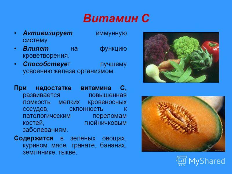 Витамин C Активизирует иммунную систему. Влияет на функцию кроветворения. Способствует лучшему усвоению железа организмом. При недостатке витамина С, развивается повышенная ломкость мелких кровеносных сосудов, склонность к патологическим переломам ко