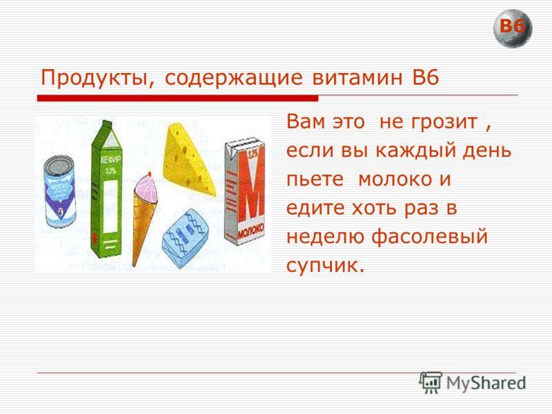 Продукты, содержащие витамин В6 Вам это не грозит, если вы каждый день пьете молоко и едите хоть раз в неделю фасолевый супчик. В6