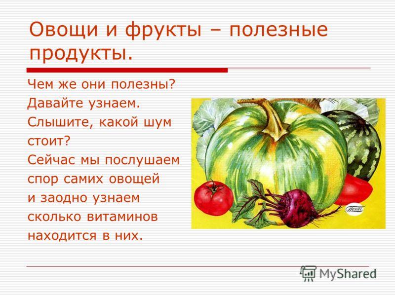 Овощи и фрукты – полезные продукты. Чем же они полезны? Давайте узнаем. Слышите, какой шум стоит? Сейчас мы послушаем спор самих овощей и заодно узнаем сколько витаминов находится в них.