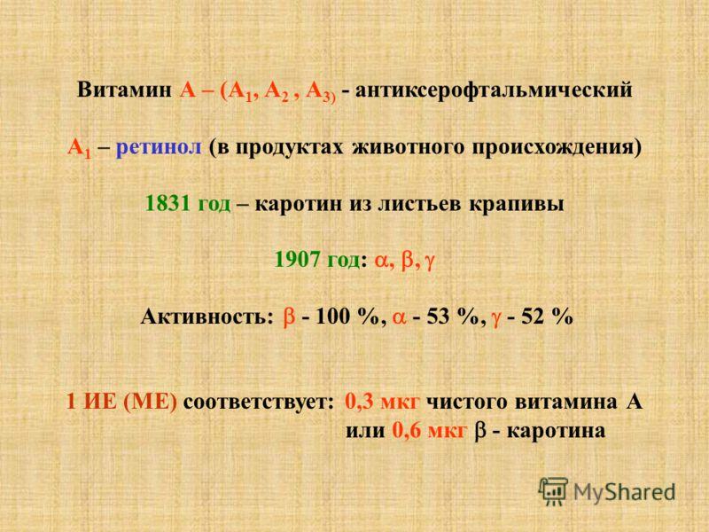 Витамин А – (А 1, А 2, А 3) - антиксерофтальмический А 1 – ретинол (в продуктах животного происхождения) 1831 год – каротин из листьев крапивы 1907 год:,, Активность: - 100 %, - 53 %, - 52 % 1 ИЕ (МЕ) соответствует: 0,3 мкг чистого витамина А или 0,6