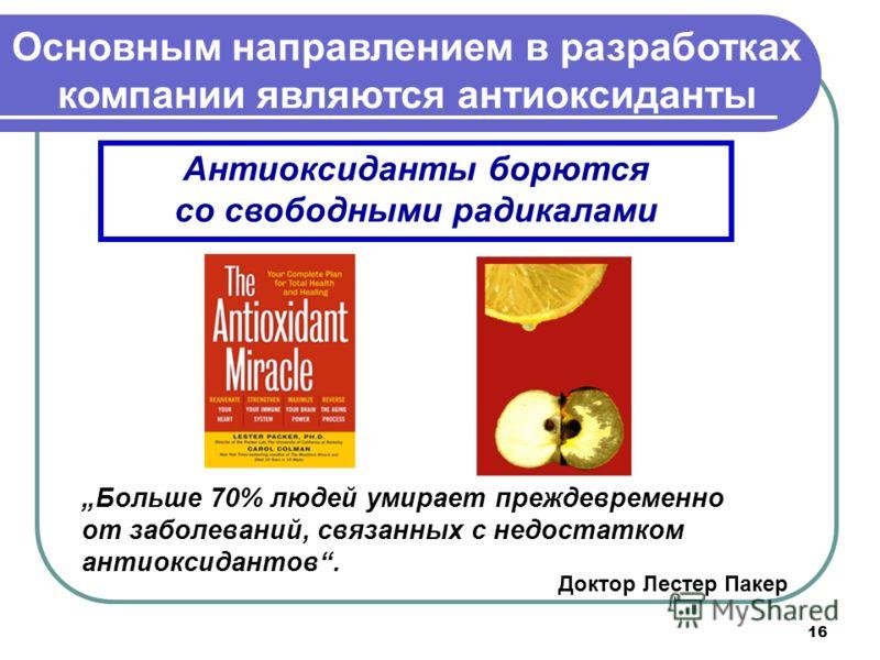 16 Антиоксиданты борются со свободными радикалами Больше 70% людей умирает преждевременно от заболеваний, связанных с недостатком антиоксидантов. Доктор Лестер Пакер Основным направлением в разработках компании являются антиоксиданты