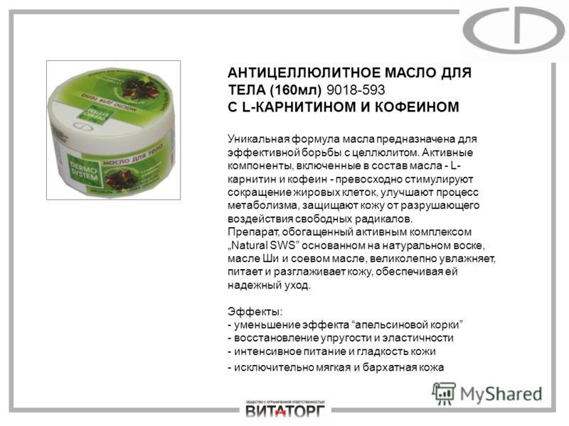 АНТИЦЕЛЛЮЛИТНОЕ МАСЛО ДЛЯ ТЕЛА (160мл) 9018-593 С L-КАРНИТИНОМ И КОФЕИНОМ Уникальная формула масла предназначена для эффективной борьбы с целлюлитом. Активные компоненты, включенные в состав масла - L- карнитин и кофеин - превосходно стимулируют сокр
