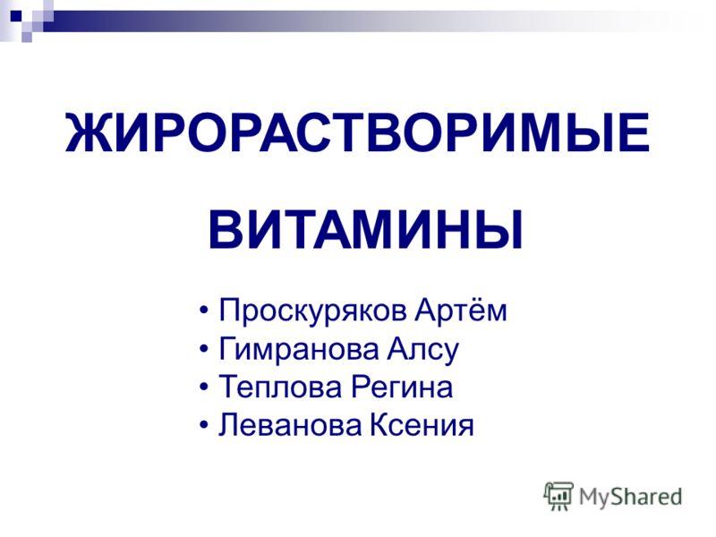 ЖИРОРАСТВОРИМЫЕ ВИТАМИНЫ Проскуряков Артём Гимранова Алсу Теплова Регина Леванова Ксения