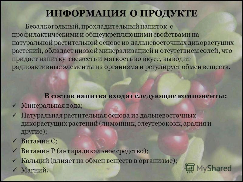 ИНФОРМАЦИЯ О ПРОДУКТЕ Безалкогольный, прохладительный напиток с профилактическими и общеукрепляющими свойствами на натуральной растительной основе из дальневосточных дикорастущих растений, обладает низкой минерализацией и отсутствием солей, что прида