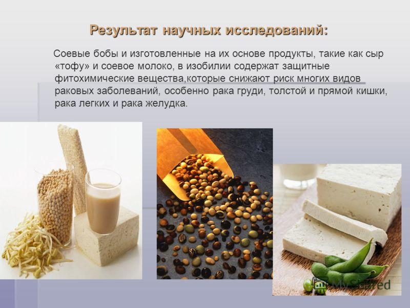 Результат научных исследований: Соевые бобы и изготовленные на их основе продукты, такие как сыр «тофу» и соевое молоко, в изобилии содержат защитные фитохимические вещества,которые снижают риск многих видов раковых заболеваний, особенно рака груди,