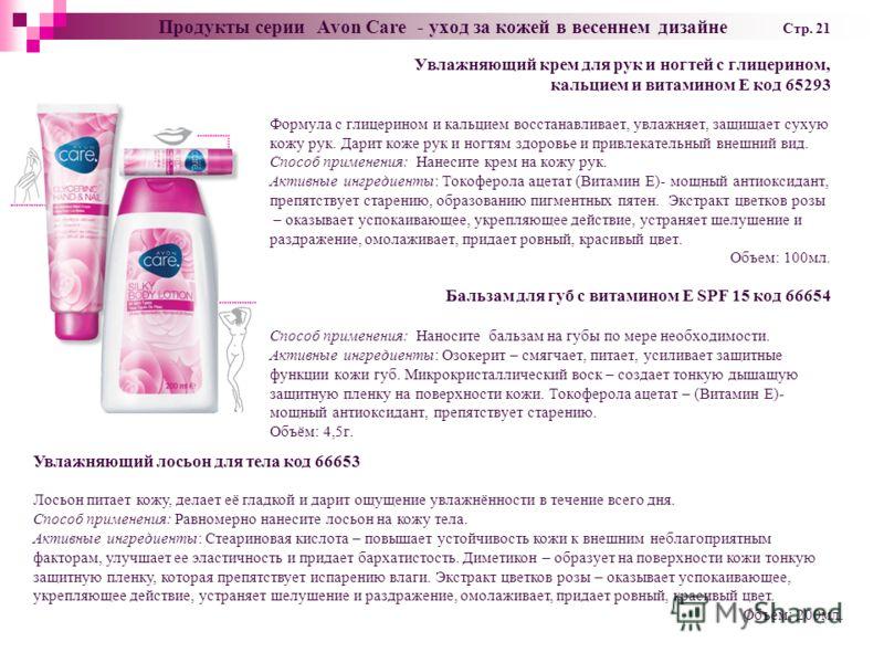 Продукты серии Avon Care - уход за кожей в весеннем дизайне Cтр. 21 Увлажняющий крем для рук и ногтей с глицерином, кальцием и витамином Е код 65293 Формула с глицерином и кальцием восстанавливает, увлажняет, защищает сухую кожу рук. Дарит коже рук и
