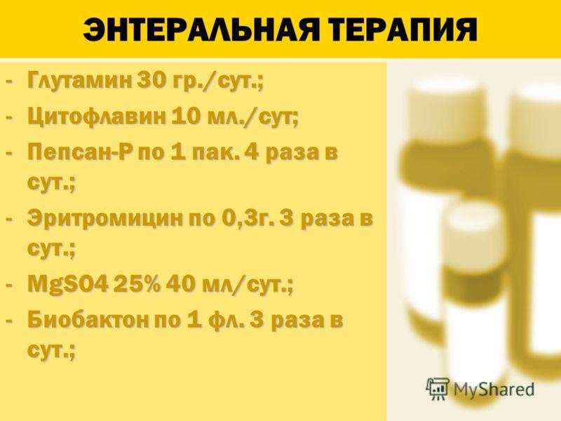 ЭНТЕРАЛЬНАЯ ТЕРАПИЯ -Глутамин 30 гр./сут.; -Цитофлавин 10 мл./сут; -Пепсан-Р по 1 пак. 4 раза в сут.; -Эритромицин по 0,3г. 3 раза в сут.; -MgSO4 25% 40 мл/сут.; -Биобактон по 1 фл. 3 раза в сут.;