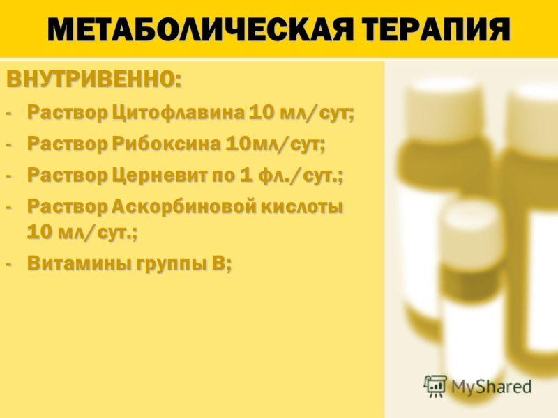 МЕТАБОЛИЧЕСКАЯ ТЕРАПИЯ ВНУТРИВЕННО: -Раствор Цитофлавина 10 мл/сут; -Раствор Рибоксина 10мл/сут; -Раствор Церневит по 1 фл./сут.; -Раствор Аскорбиновой кислоты 10 мл/сут.; -Витамины группы В;