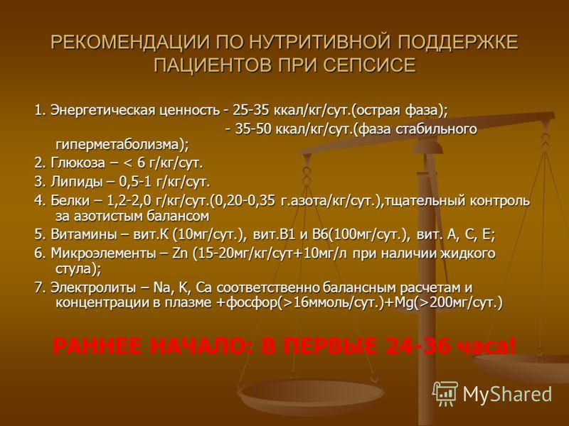 РЕКОМЕНДАЦИИ ПО НУТРИТИВНОЙ ПОДДЕРЖКЕ ПАЦИЕНТОВ ПРИ СЕПСИСЕ 1. Энергетическая ценность - 25-35 ккал/кг/сут.(острая фаза); - 35-50 ккал/кг/сут.(фаза стабильного гиперметаболизма); - 35-50 ккал/кг/сут.(фаза стабильного гиперметаболизма); 2. Глюкоза – <