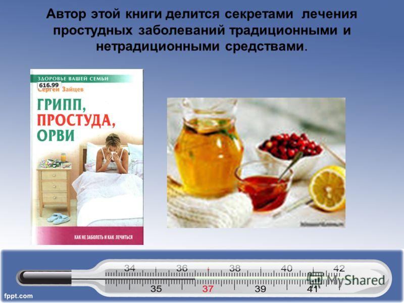 Автор этой книги делится секретами лечения простудных заболеваний традиционными и нетрадиционными средствами.