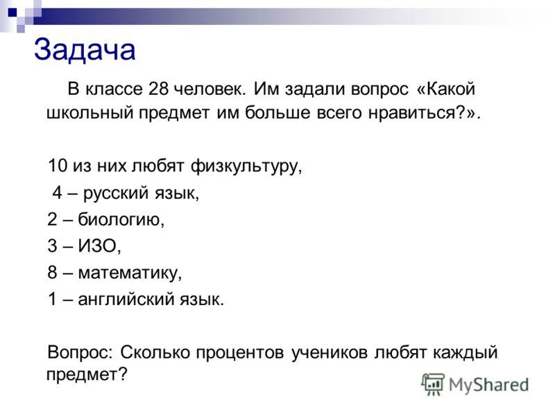 Задача В классе 28 человек. Им задали вопрос «Какой школьный предмет им больше всего нравиться?». 10 из них любят физкультуру, 4 – русский язык, 2 – биологию, 3 – ИЗО, 8 – математику, 1 – английский язык. Вопрос: Сколько процентов учеников любят кажд