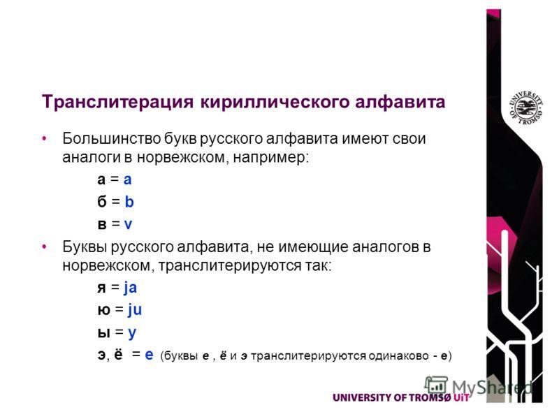 Транслитерация кириллического алфавита Большинство букв русского алфавита имеют свои аналоги в норвежском, например: a = a б = b в = v Буквы русского алфавита, не имеющие аналогов в норвежском, транслитерируются так: я = ja ю = ju ы = y э, ё = e (бук