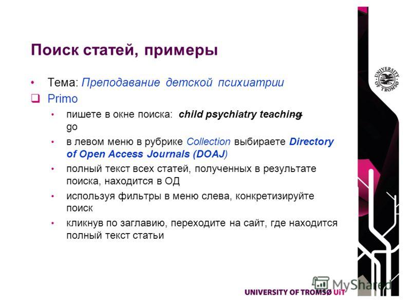 Поиск статей, примеры Тема: Преподавание детской психиатрии Primo пишете в окне поиска: child psychiatry teaching go в левом меню в рубрике Collection выбираете Directory of Open Access Journals (DOAJ) полный текст всех статей, полученных в результат