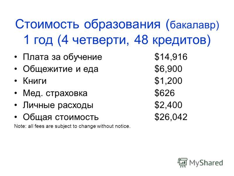 Стоимость образования ( бакалавр) 1 год (4 четверти, 48 кредитов) Плата за обучение$14,916 Общежитие и еда$6,900 Книги$1,200 Мед. страховка$626 Личные расходы$2,400 Общая стоимость$26,042 Note: all fees are subject to change without notice.