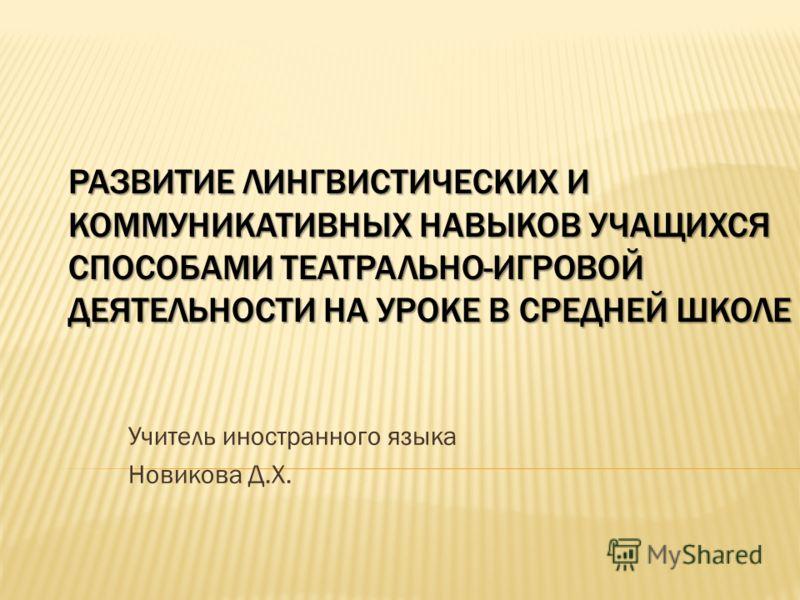 РАЗВИТИЕ ЛИНГВИСТИЧЕСКИХ И КОММУНИКАТИВНЫХ НАВЫКОВ УЧАЩИХСЯ СПОСОБАМИ ТЕАТРАЛЬНО-ИГРОВОЙ ДЕЯТЕЛЬНОСТИ НА УРОКЕ В СРЕДНЕЙ ШКОЛЕ Учитель иностранного языка Новикова Д.Х.