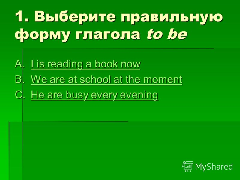 1. Выберите правильную форму глагола to be A.I is reading a book now I is reading a book nowI is reading a book now B.We are at school at the moment We are at school at the momentWe are at school at the moment C.He are busy every evening He are busy