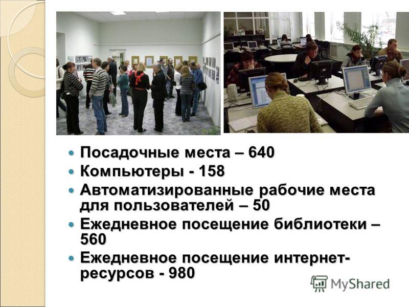 Посадочные места – 640 Посадочные места – 640 Компьютеры - 158 Компьютеры - 158 Автоматизированные рабочие места для пользователей – 50 Автоматизированные рабочие места для пользователей – 50 Ежедневное посещение библиотеки – 560 Ежедневное посещение