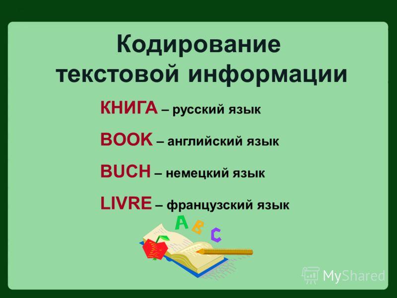 Кодирование текстовой информации КНИГА – русский язык BOOK – английский язык BUCH – немецкий язык LIVRE – французский язык