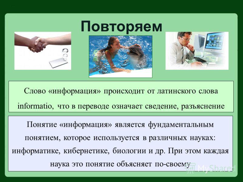 Слово «информация» происходит от латинского слова informatio, что в переводе означает сведение, разъяснение Понятие «информация» является фундаментальным понятием, которое используется в различных науках: информатике, кибернетике, биологии и др. При