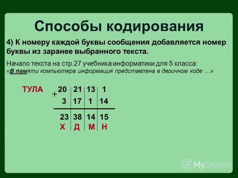 4) К номеру каждой буквы сообщения добавляется номер буквы из заранее выбранного текста. Начало текста на стр.27 учебника информатики для 5 класса: «В памяти компьютера информация представлена в двоичном коде …» ТУЛА Способы кодирования 20 21 13 1 3