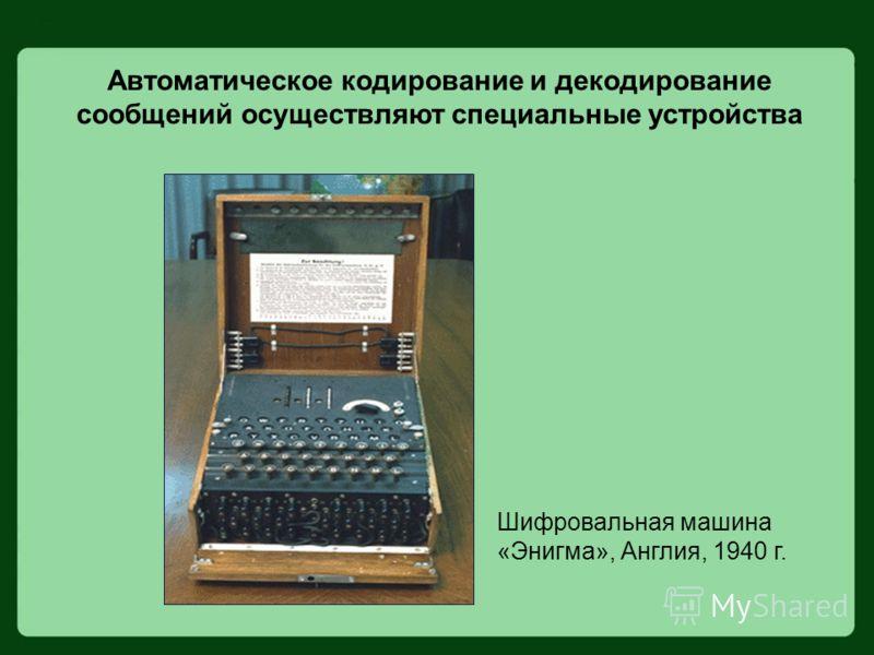 Автоматическое кодирование и декодирование сообщений осуществляют специальные устройства Шифровальная машина «Энигма», Англия, 1940 г.