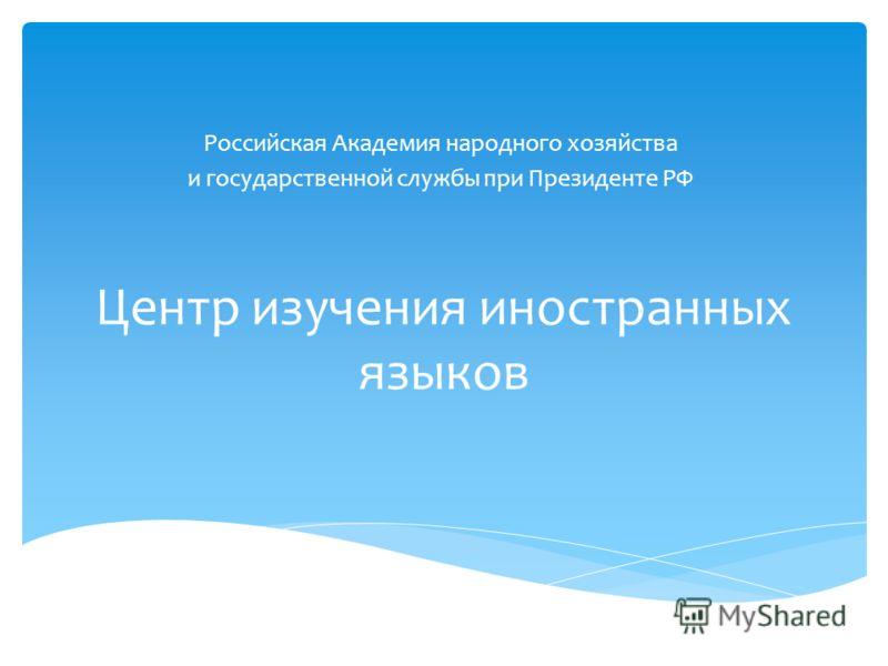 Центр изучения иностранных языков Российская Академия народного хозяйства и государственной службы при Президенте РФ