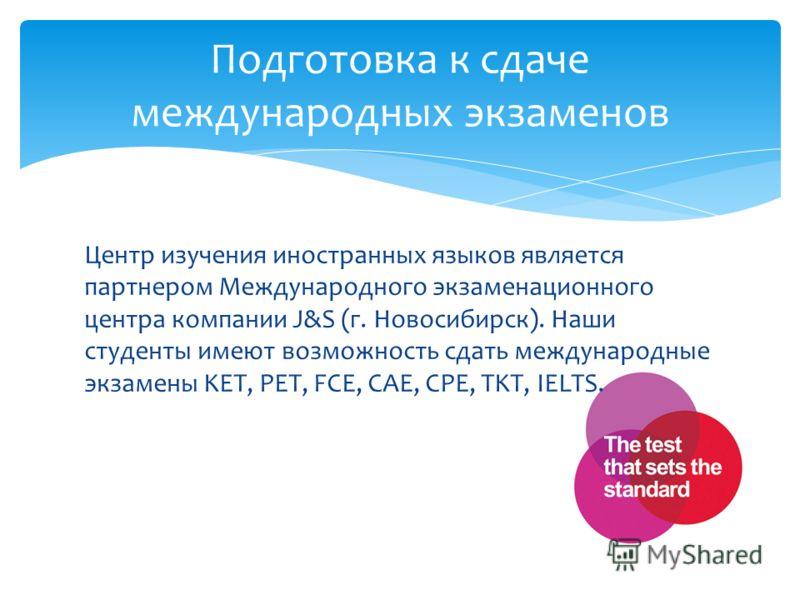 Центр изучения иностранных языков является партнером Международного экзаменационного центра компании J&S (г. Новосибирск). Наши студенты имеют возможность сдать международные экзамены KET, PET, FCE, CAE, CPE, TKT, IELTS. Подготовка к сдаче международ