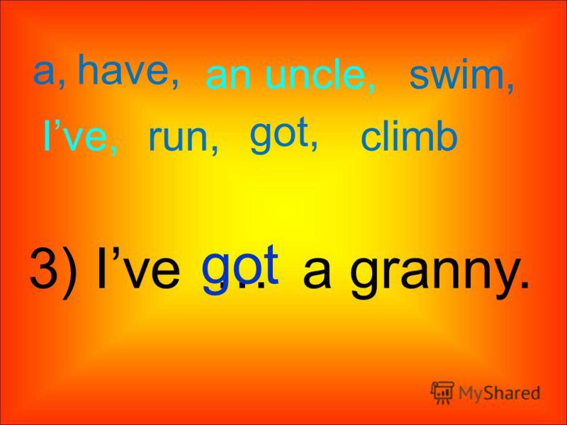 a, an uncle, have, swim, got, Ive,run,climb 3) Ive … a granny. got