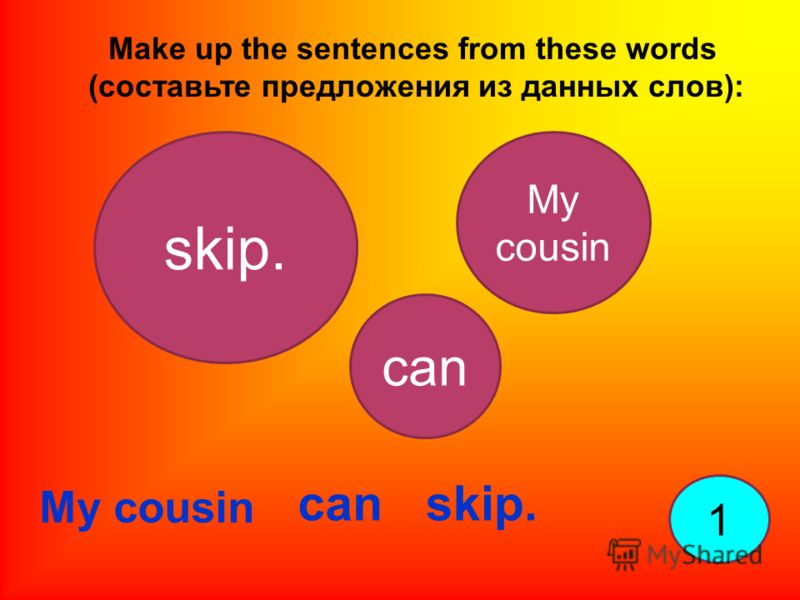 Make up the sentences from these words (составьте предложения из данных слов): 1 My cousin skip. My cousin can skip.