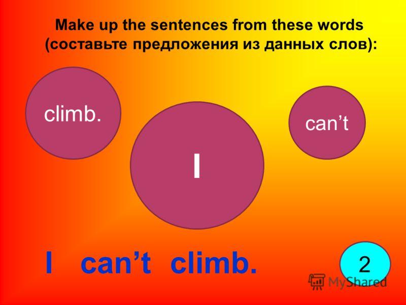 Make up the sentences from these words (составьте предложения из данных слов): 2 I I climb. cant climb.