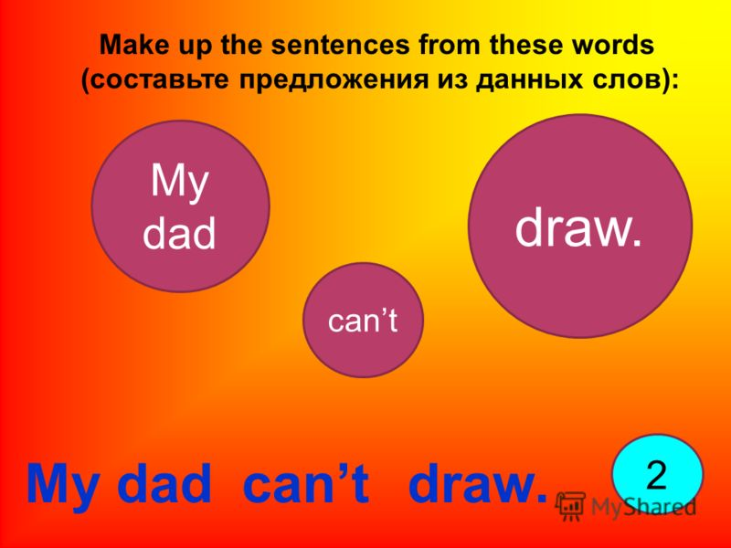 Make up the sentences from these words (составьте предложения из данных слов): 2 My dad draw. cant My dad cantdraw.