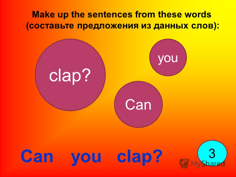 Make up the sentences from these words (составьте предложения из данных слов): 3 Can you clap? Can clap? you