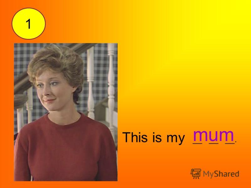 This is my __ __ __. mum 1