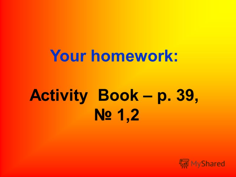 Your homework: Activity Book – p. 39, 1,2