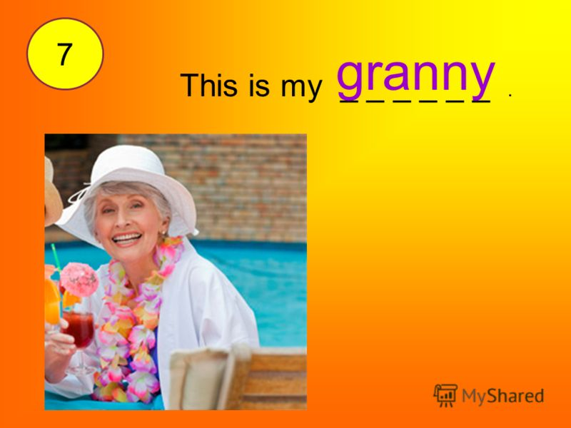 This is my _ _ _ _ _ _. granny 7