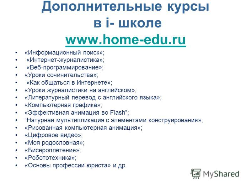 Дополнительные курсы в i- школе www.home-edu.ru www.home-edu.ru «Информационный поиск»; «Интернет-журналистика»; «Веб-программирование»; «Уроки сочинительства»; «Как общаться в Интернете»; «Уроки журналистики на английском»; «Литературный перевод с а