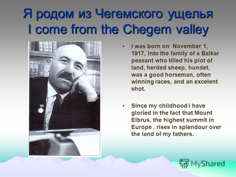Я родом из Чегемского ущелья I come from the Chegem valley I was born on November 1, 1917, into the family of a Balkar peasant who tilled his plot of land, herded sheep, hundet, was a good horseman, often winning races, and an excelent shot. Since my