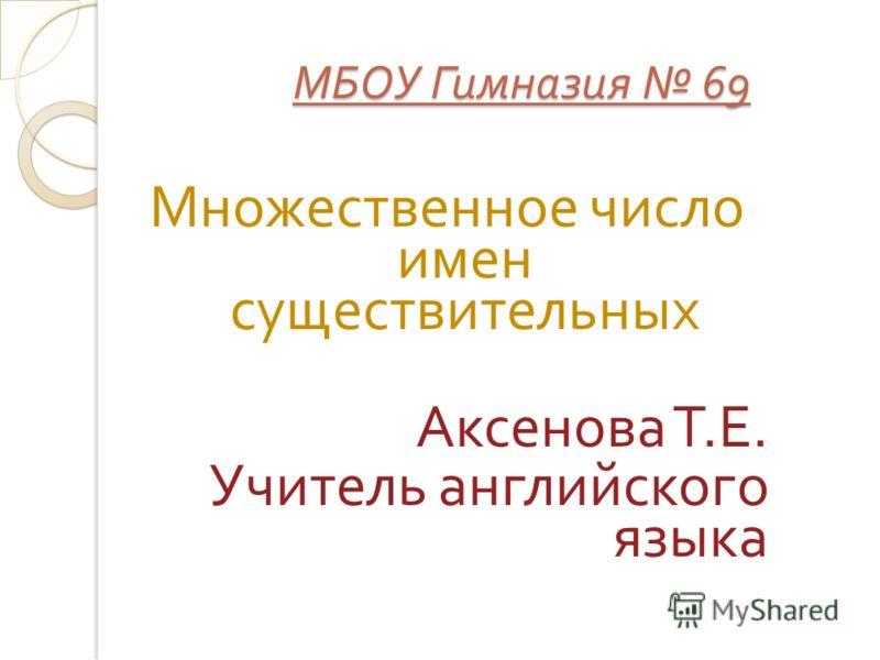 МБОУ Гимназия 69 Множественное число имен существительных Аксенова Т. Е. Учитель английского языка