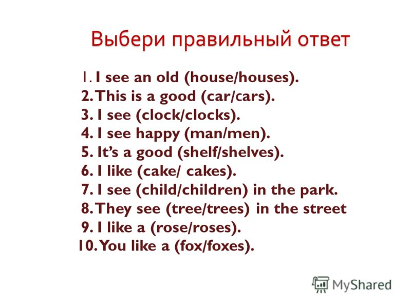 Выбери правильный ответ 1. I see an old (house/houses). 2. This is a good (car/ с ars). 3. I see (clock/clocks). 4. I see happy (man/men). 5. Its a good (shelf/shelves). 6. I like (cake/ cakes). 7. I see (child/children) in the park. 8. They see (tre