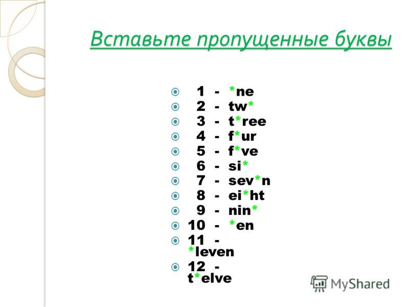 Вставьте пропущенные буквы 1 - *ne 2 - tw* 3 - t*ree 4 - f*ur 5 - f*ve 6 - si* 7 - sev*n 8 - ei*ht 9 - nin* 10 - *en 11 - *leven 12 - t*elve